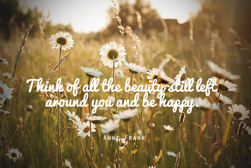 think of all the beauty still left around you and be happy anne frank