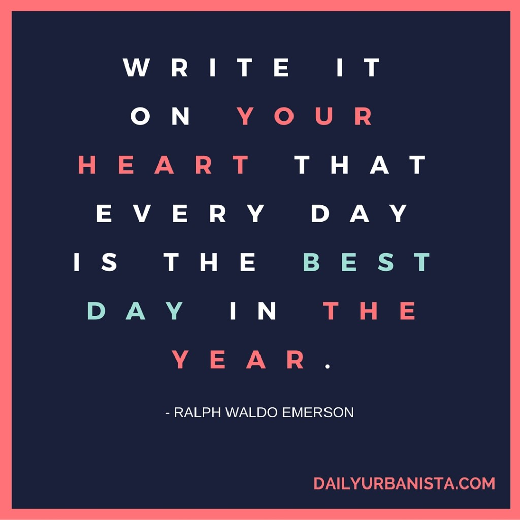 """""""Write it on your heart that every day is the best day in the year."""" — Ralph Waldo Emerson"""