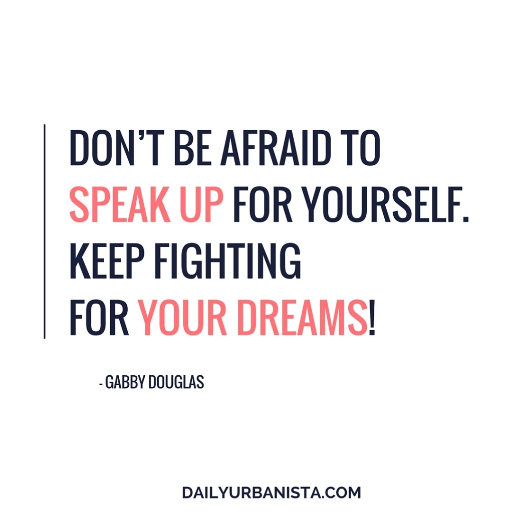 """Don't be afraid to speak up for yourself. Keep fighting for your dreams!"""" - Gabby Douglas"""