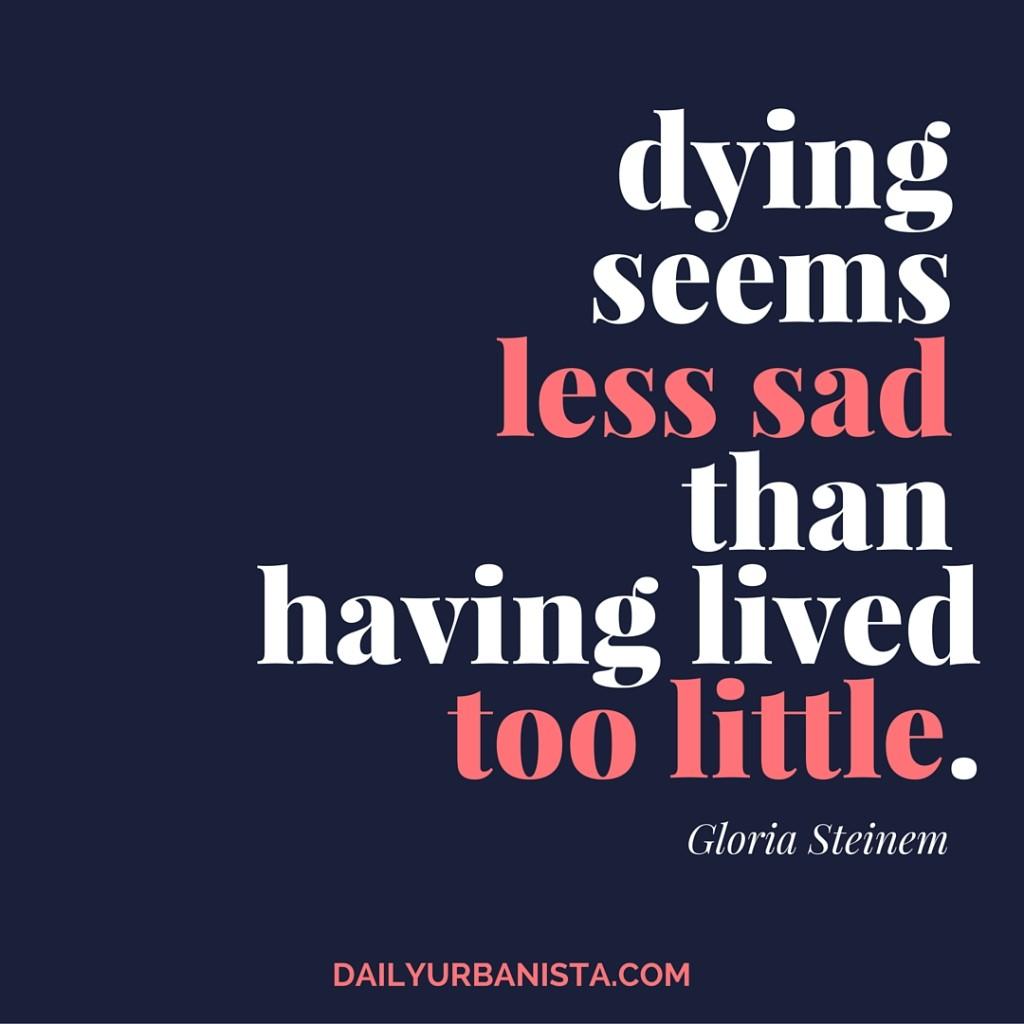 "Dying seems less sad than having lived too little."" - Gloria Steinem"