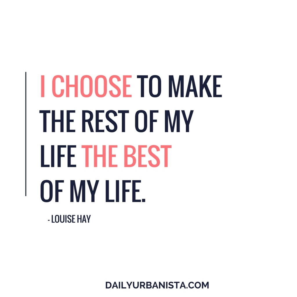 I choose to make the rest of my life the best of my life. - Louise Hay
