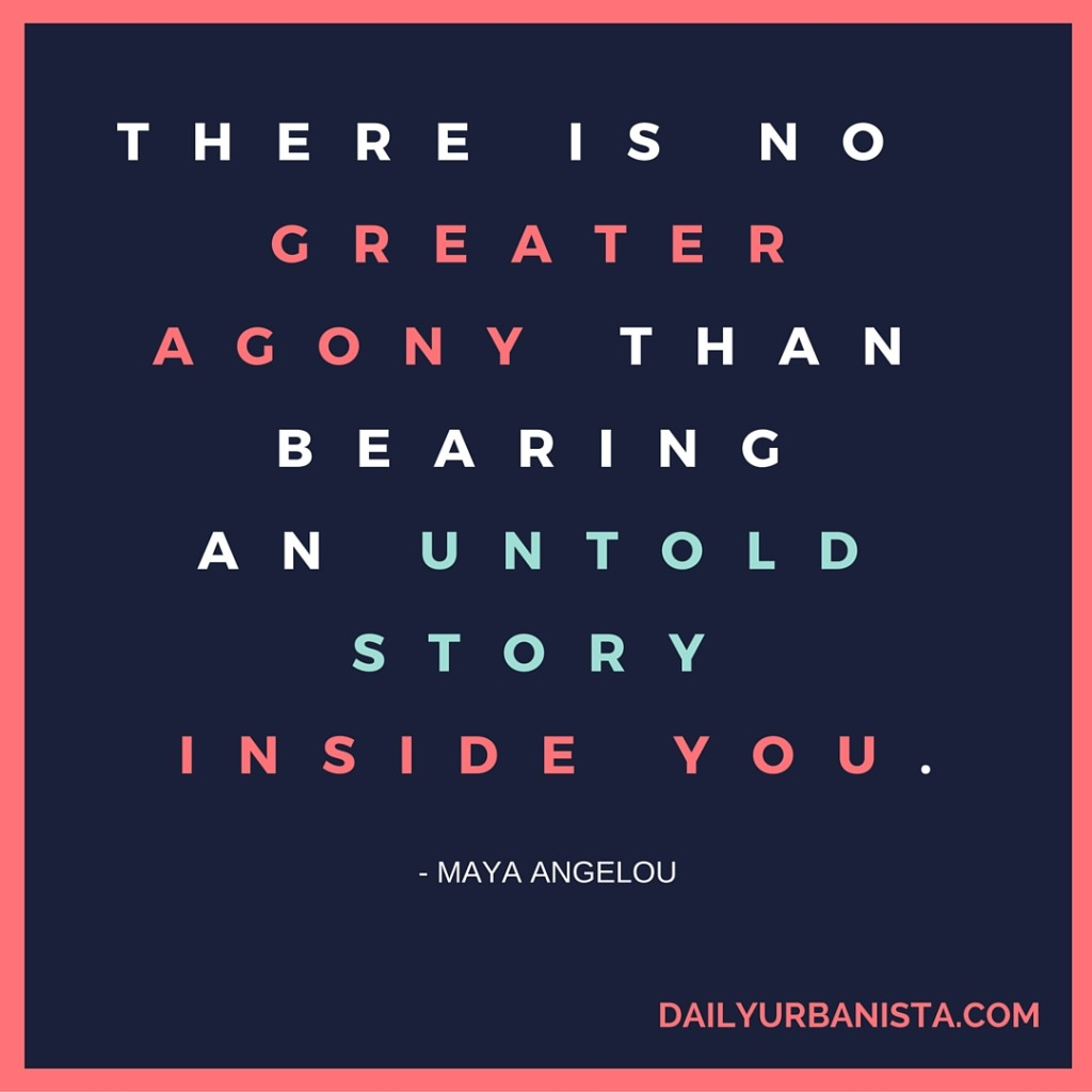 """There is no greater agony than bearing an untold story inside you."""" - Maya Angelou"""