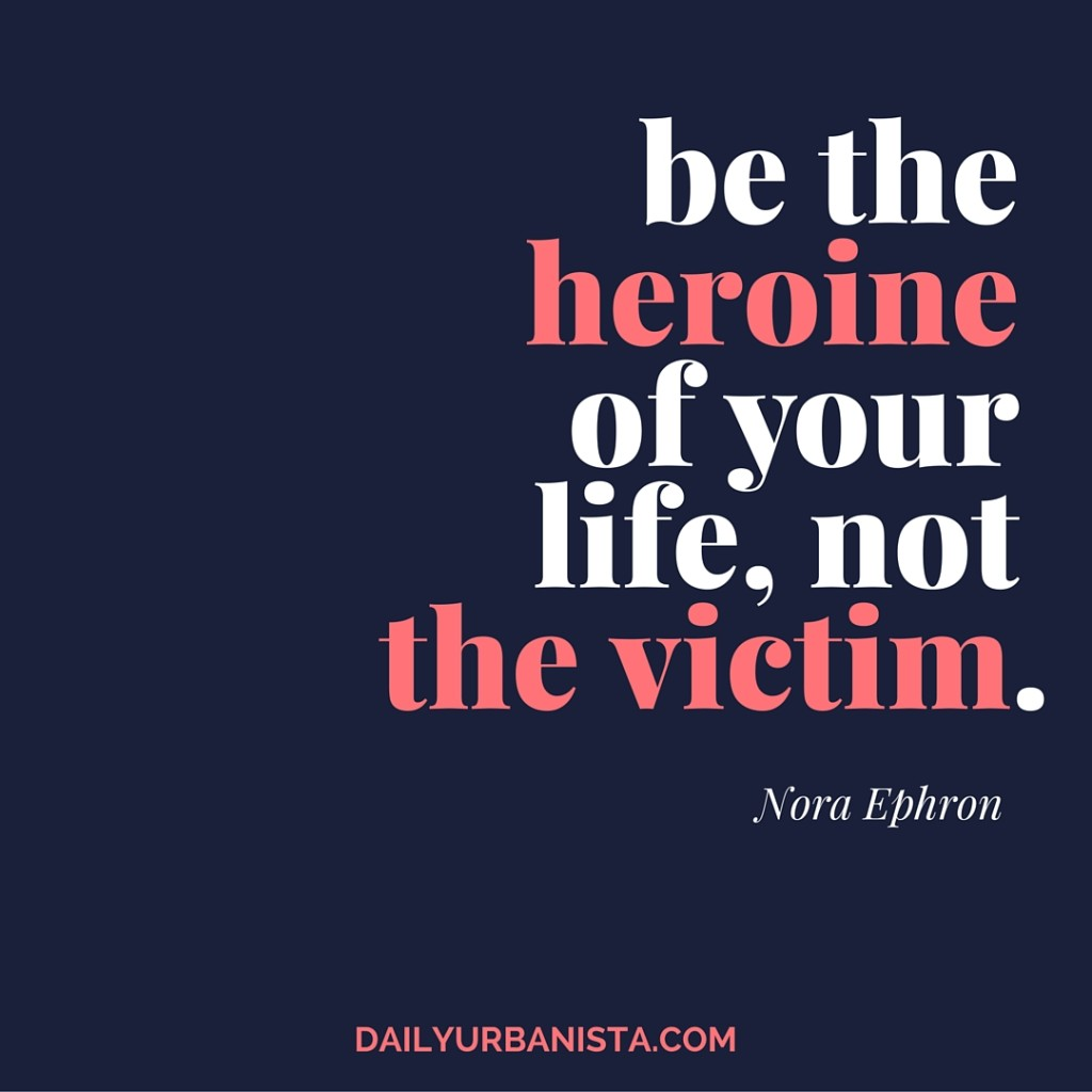 """Be the heroine of your life, not the victim."""" - Nora Ephron"""