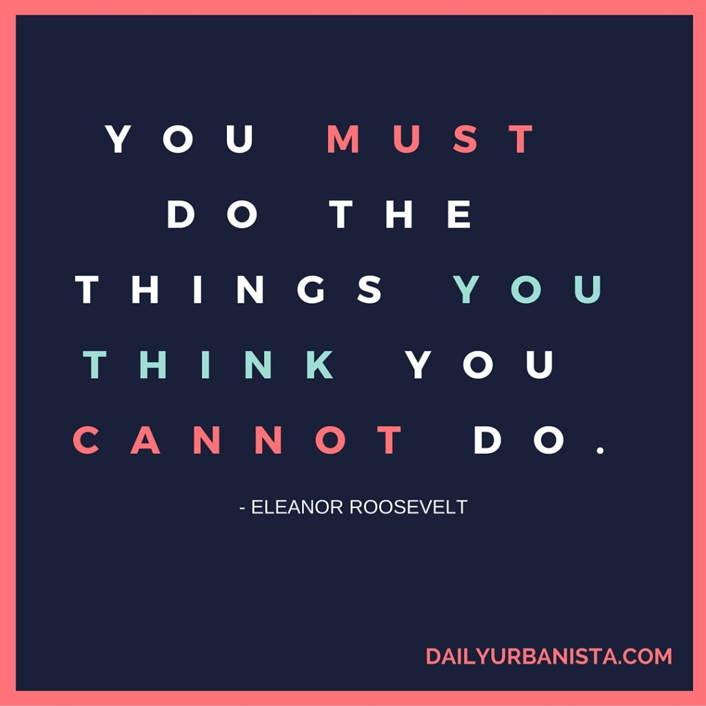 You must do the things you think you cannot do. - Eleanor Roosevelt Motivational Quotes For 2016